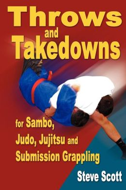Throw and Takedowns for Sambo, Judo, Jujitsu and Submission Grappling
