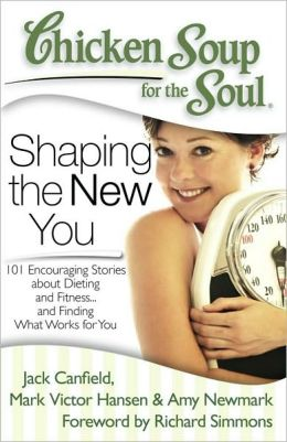 Chicken Soup for the Soul: Shaping the New You: 101 Encouraging Stories about Dieting and Fitness...and Finding What Works for You