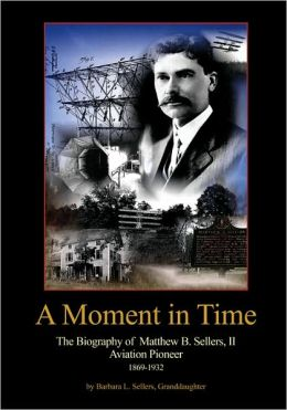 A Moment In Time: The Biography of Matthew B. Sellers, II, Aviation Pioneer, 1869-1932