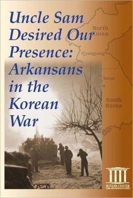 Uncle Sam Desired Our Presence: Arkansans in the Korean War