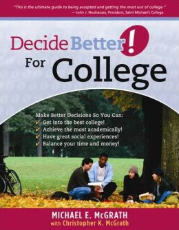 Decide Better! For College: The Ultimate Guide to Being Accepted and Getting the Most out of College