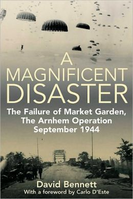Magnificent Disaster: The Failure of Market Garden, The Arnhem Operation, September 1944