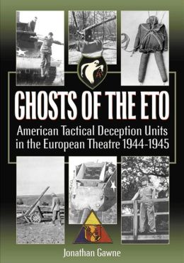 Ghosts of the Eto: American Tactical Deception Units in the European Theater, 1944-1945