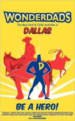 Wonderdads Dallas: The Best Dad/Child Activities, Restaurants, Sporting Events & Unique Adventures for Dallas Dads