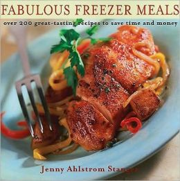 Fabulous Freezer Meals: Over 200 Great-Tasting Recipes to Save Time and Money