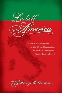 La bell'America: From La Rivoluzione to the Great Depression: An Italian Immigrant Family Remembered