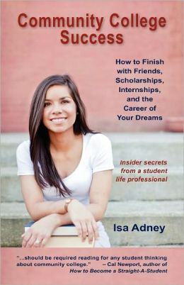 Community College Success: How to Finish with Friends, Scholarships, Internships, and the Career of Your Dreams