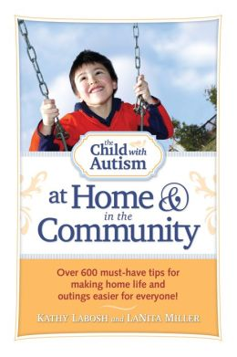 The Child with Autism at Home and in the Community: Over 600 must-have tips for making home life and outings easier for everyone!