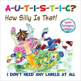 Autistic? How Silly is That!: I Don't Need Any Labels at All!