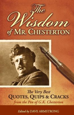 The Wisdom of Mr. Chesterton: The Very Best Quips, Quotes, and Cracks from the Pen of G.K. Chesterton
