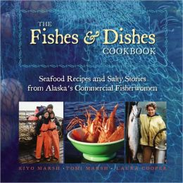 Fishes and Dishes Cookbook: Seafood Recipes and Salty Stories from Alaska's Commercial Fisherwomen