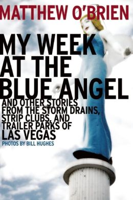 My Week at the Blue Angel and Other Stories from the Storm Drains, Strip Clubs, and Trailer Parks of Las Vegas