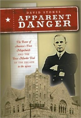 Apparent Danger: The Pastor of America s First Megachurch and the Texas Murder Trial of the Decade in The 1920s