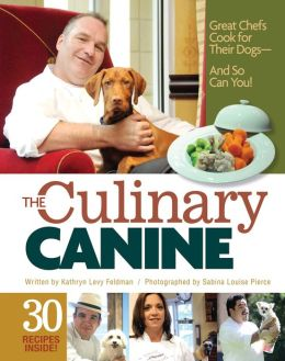 The Culinary Canine: Great Chefs Cook for Their Dogs - And So Can You!
