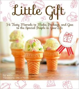 Little Gift: 34 Tasty Morsels to Make, Package, and Give to the Special People in Your Life