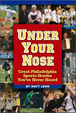 Under Your Nose: Great Philadelphia Sports Stories You've Never Heard