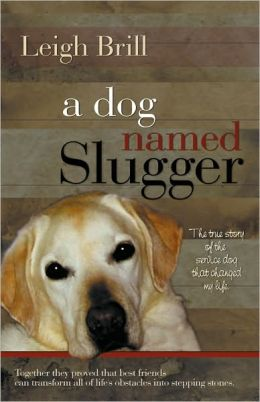 A Dog Named Slugger: The True Story of the Service Dog That Changed My Life