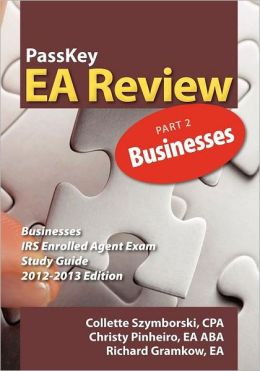 PassKey EA Review, Part 2: Businesses, IRS Enrolled Agent Exam Study Guide 2012-2013 Edition