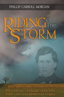 Riding Out the Storm: 19th Century Chickasaw Governors; Their Lives and Intellectual Legacy