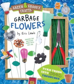 Garbage Flowers: Green & Groovy Crafts