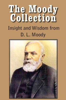 The Moody Collection, Insight And Wisdom From D. L. Moody - That Gospel Sermon On The Blessed Hope, Sovereign Grace, Sowing And Reaping, The Way To God And How To Find It, Men Of The Bible