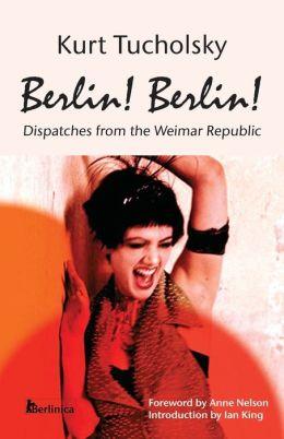 Berlin! Berlin!: Dispatches from the Weimar Republic