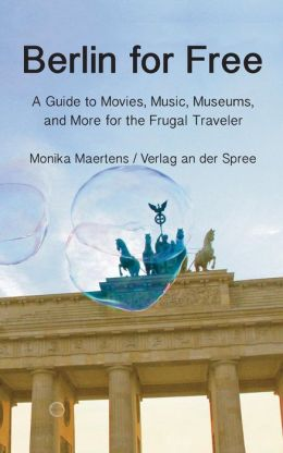 Berlin For Free; A Guidebook To Movies, Music, Museums, And Many More Free And Cheap Sightseeing Destinations For The Frugal Traveler, Updated Edition
