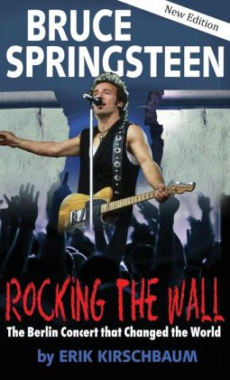Rocking the Wall Bruce Springsteen: The Berlin Concert That Changed the World. The Untold Story How the Boss Played Behind the Iron Curtain (2nd Revised Edition)