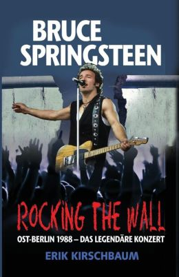 Rocking the Wall. Bruce Springsteen in Ost-Berlin 1988: Das Legendare Konzert