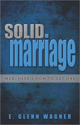Solid Marriage: Men: Here's How to Get One