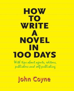 How to Write A Novel in 100 Days: With tips about agents, editors, publishers and self-publishing