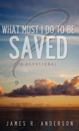 What Must I Do To Be Saved? (A Devotional)