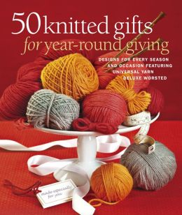 50 Knitted Gifts for Year-Round Giving: Designs for Every Season and Occasion Featuring Universal Yarn Deluxe Worsted