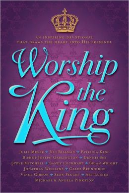 Worship The King: An Inspiring Devotional That Draws the Heart Into His Presence