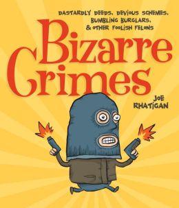 Bizarre Crimes: Dastardly Deeds, Devious Schemes, Bumbling Burglars, & Other Foolish Felons