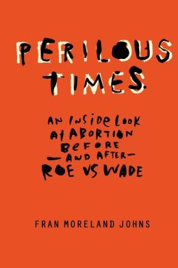 Perilous Times: An Inside Look at Abortion Before-And After- Roe V. Wade