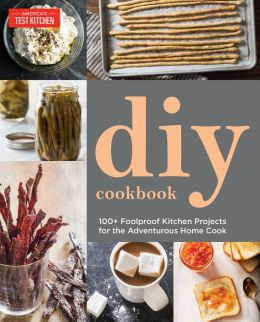 The America's Test Kitchen DIY Cookbook: More than 100 of the Test Kitchen's Favorite Projects for the Do-It-Yourself Home Cook