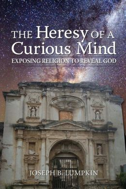 The Heresy of a Curious Mind: Exposing Religion to Reveal God