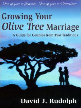 Growing your Olive Tree Marriage: One of you if Jewish. One of you is Christian. A Guide for Couples From Two Traditions