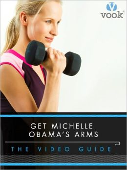 Get Michelle Obama's Arms: The Video Guide (Enhanced Edition)