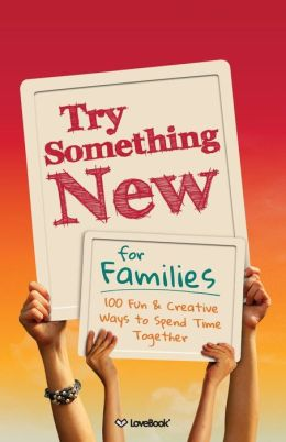Try Something New for Families: 100 Fun & Creative Ways to Spend Time Together