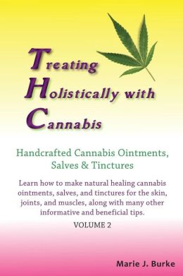 Treating Holistically with Cannabis: Handcrafted Cannabis Ointments, Salves, and Tinctures: Handcrafted Cannabis Ointments, Salves, and Tinctures
