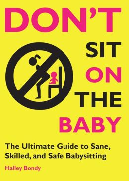 Don't Sit On the Baby!: The Ultimate Guide to Sane, Skilled, and Safe Babysitting (PagePerfect NOOK Book)