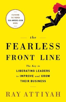 The Fearless Front Line: The Key to Liberating Leaders to Improve and Grow Their Business