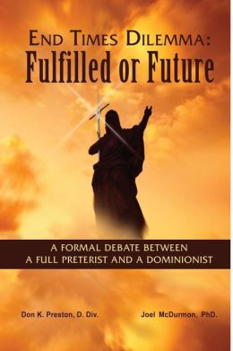 End Times Dilemma: Fulfilled or Future?: A Formal Debate Between a Full Preterist and a Dominionist