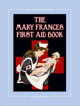 The Mary Frances First Aid Book 100th Anniversary Edition: A Children's Story-Instruction First Aid Book with Home Remedies plus Bonus Patterns for Child's Nurse Cap and Apron