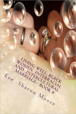 Living Well: Black Women Interracial and Intercultural Marriage-Book 4: Black Women Marrying Multiculturally and Living Well: How T