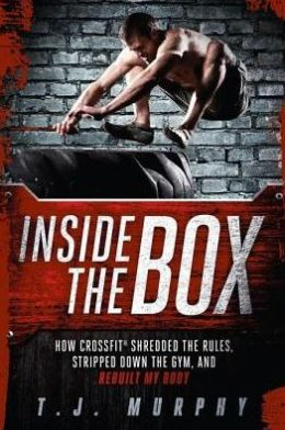 Inside the Box: How CrossFit? Shredded the Rules, Stripped Down the Gym, and Rebuilt My Body