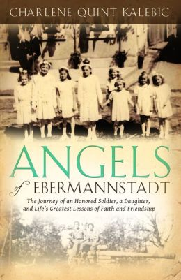 Angels of Ebermannstadt: The Journey of An Honored Soldier, a Daughter, and Life's Greatest Lessons of Faith and Friendship