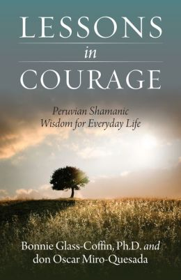 Lessons in Courage: Peruvian Shamanic Wisdom for Everyday Life